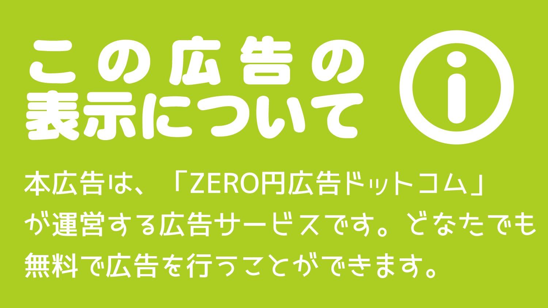 本広告は、「ZERO円広告ドットコム」が運営する広告サービスです。どなたでも無料で広告を行うことができます。本広告についての詳しい説明はこちらをご覧ください。広告出稿に関しての詳細はこちら。